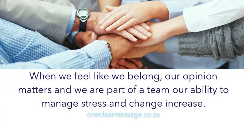 When we feel like we belong, our opinion matters and we are part of a team our ability to manage stress and change increase